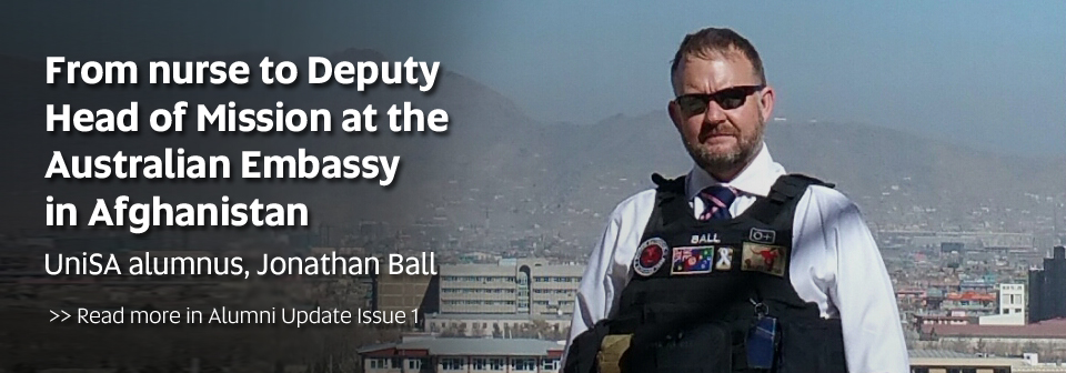 From nurse to Deputy Head of Mission at the Australian Embassy in Afghanistan - UniSA alumnus, Jonathan Ball. Read more in Alumni Update Issue 1