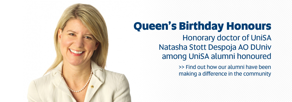 Queen's Birthday Honours.Honorary doctor of UniSA Natasha Stott Despoja AO DUniv among UniSA alumni honoured. Find out how our alumni have been making a difference in the community.