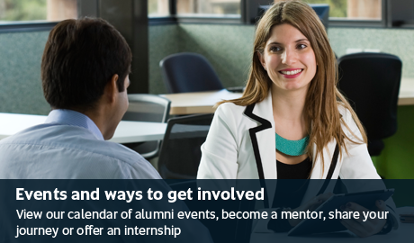 Events and ways to get involved - View our calendar of alumni events, become a mentor, share your journey or offer an internship